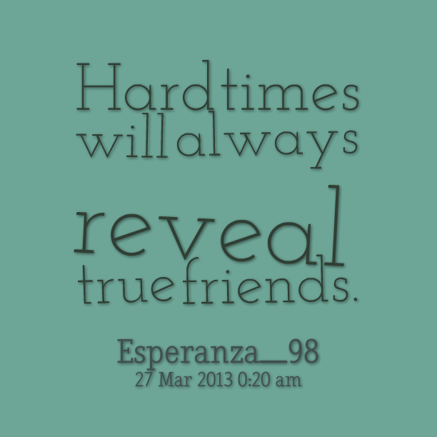 Quotes About Good Friends In Hard Times : Friendships with quotes hard times quotesgram