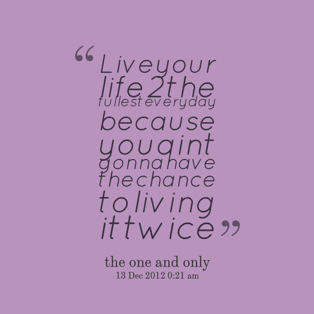 Good Everyday Quotes To Live By: Live Your Life Quotes. QuotesGram