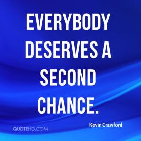 everyone deserves a second chance Everyone deserves a second chance usually people with enough conscience and responsibility, when they do something that they've been told is wrong, apologize.