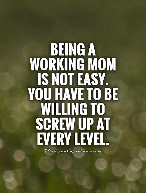 Working mom quotes quotesgram for Sayings about being a mom