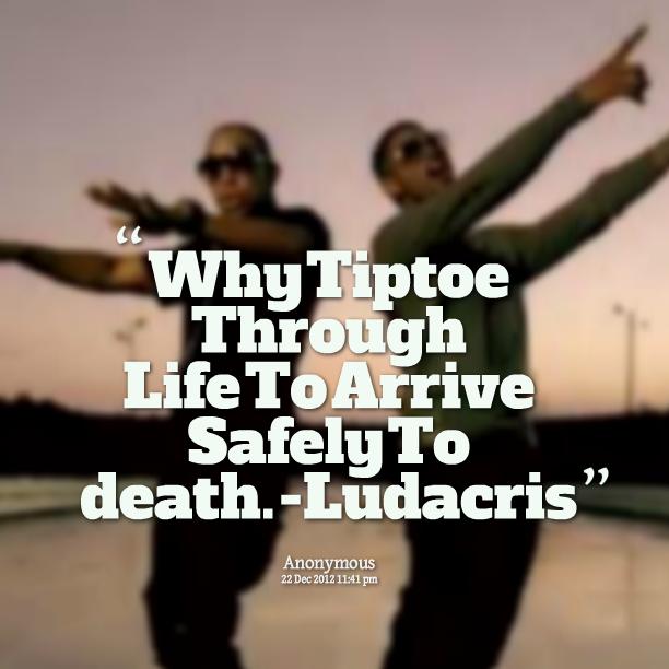 Why Tiptoe Through Life To Arrive Safely At Death Quote: Ludacris Quotes. QuotesGram
