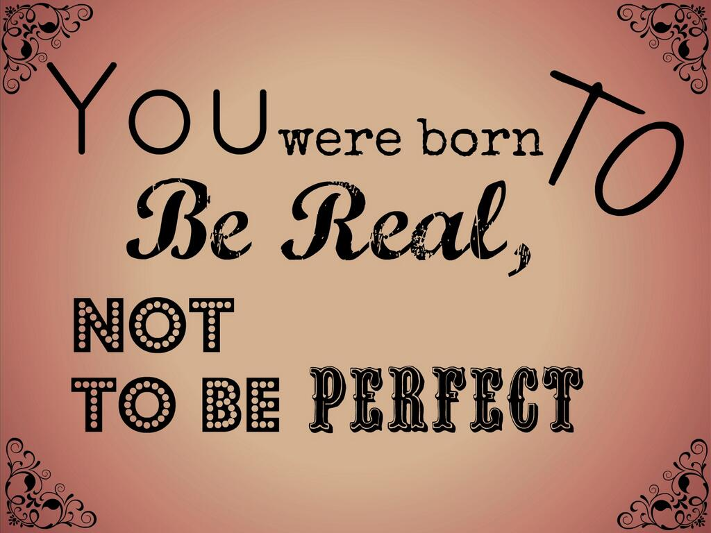 You Were Born To Be Real Not Perfect Quotes. QuotesGram