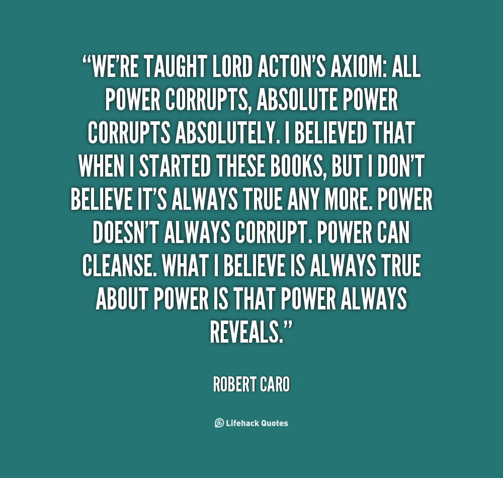 absolute power corrupts How power corrupts essays when given power, many people use it in selfless manners because power tends to corrupt the people who posses it these men and women may.