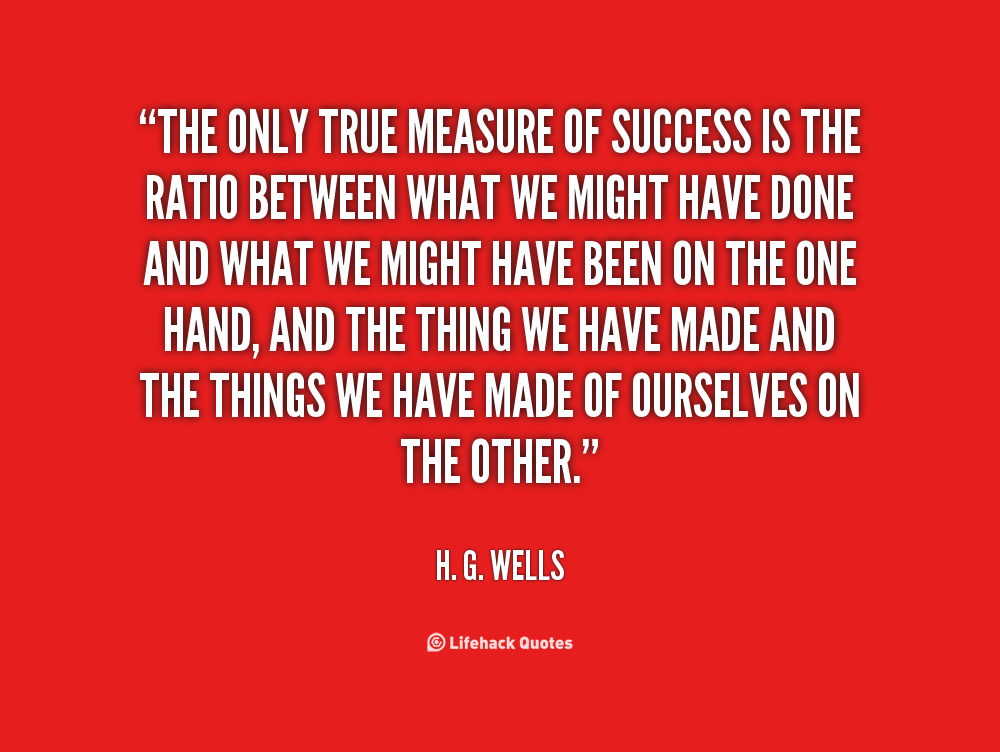 measurement of success Measure quotes from brainyquote, an extensive collection of quotations by famous authors, celebrities, and newsmakers  the measure of success is happiness and peace of mind bobby davro success, peace, happiness, mind your conscience is the measure of the honesty of your selfishness listen to it carefully.