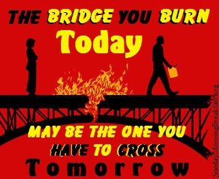 dont burn your bridges It's a very small world don't burn bridges because we live in such a small world, it is critically important not to burn bridges - no matter how tempted you might be.