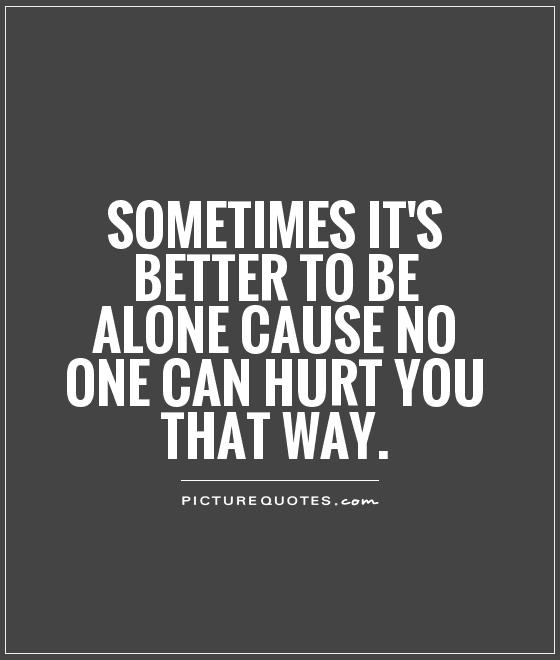 Better Off Alone Sad Quote: Sometimes Is Better To Be Alone Quotes. QuotesGram