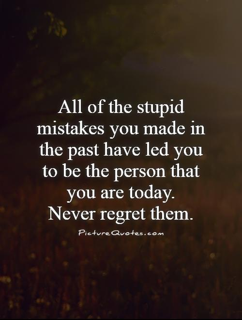 i regret dating you quotes While regret can help to avoid repeating a mistake, if left uncontrolled it can  wreak havoc we must learn to  you told me that you loved me and would  never.