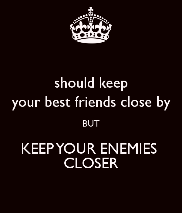 keep your friends close but your enemies closer It's not too often that sun tzu, the brilliant chinese military strategist and al pacino of the godfather give the same wise business advice: keep your friends close and your enemies closer in other words, follow not only what your business partners are doing, but what your.