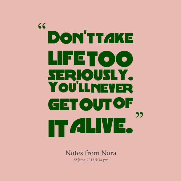 Dont Take Life Too Seriously Quotes. QuotesGram