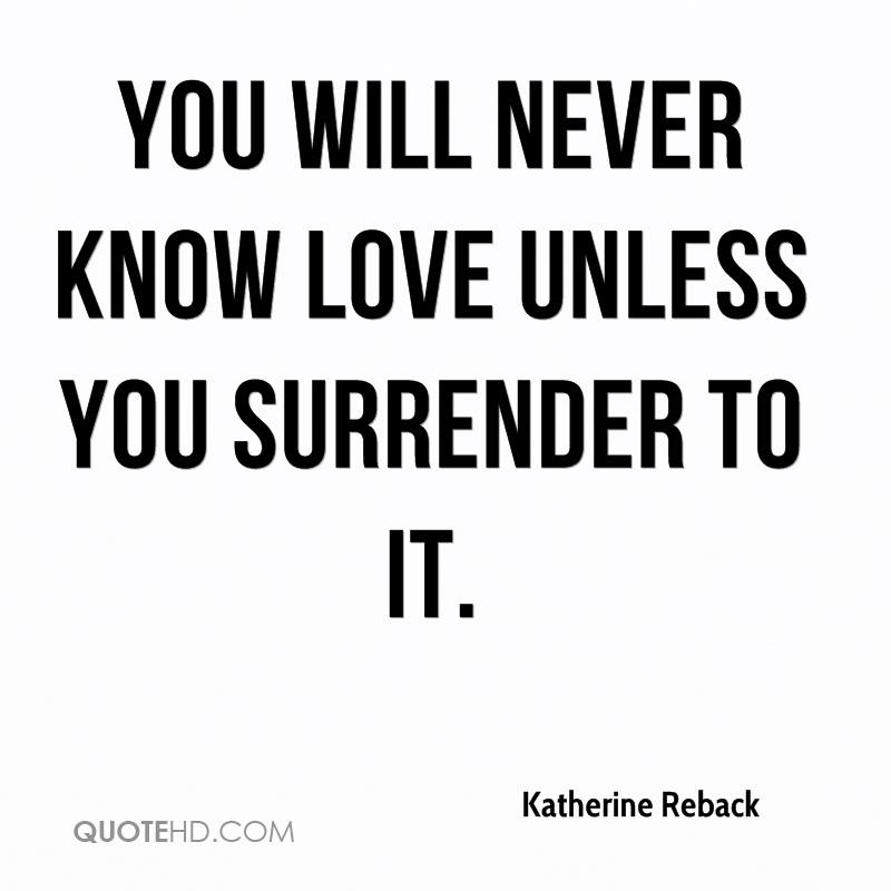 1377068805-katherine-reback-quote-you-will-never-know-love-unless-you-surrender.jpg
