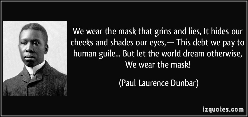 "we wear the mask essays Racism in paul laurence dunbar ""we wear the mask"" ""we wear the mask,"" is a wonderful poem written by paul laurence dunbar the poem deals directly with racism that african- americans faced throughout that time."