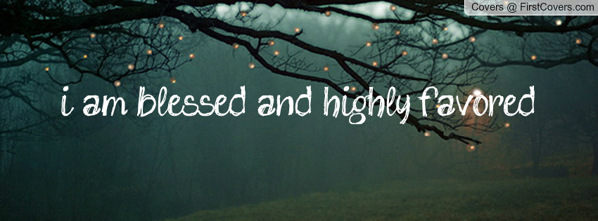 I Am Blessed And Highly Favored Quotes Blessed And Highly Fav...