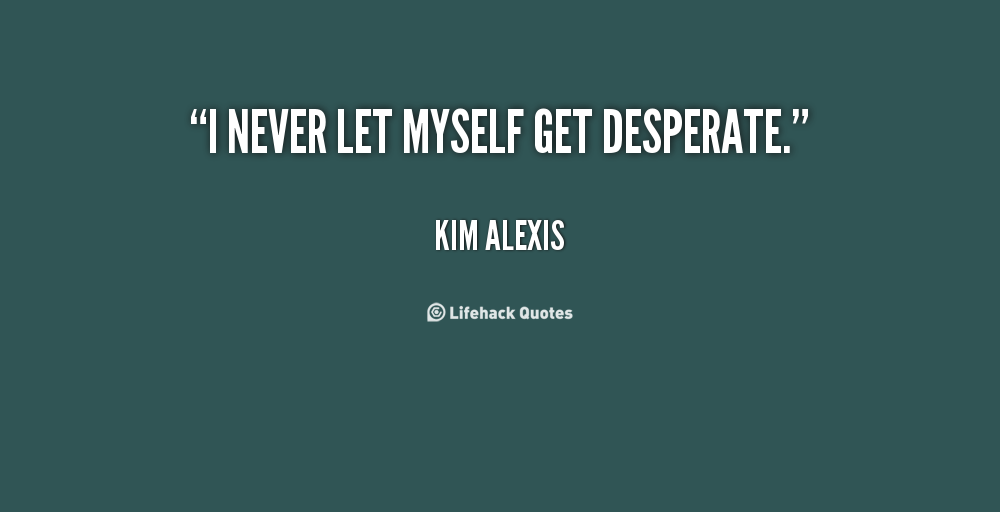 Desperate Quotes About Life Quotesgram Explore famous desperate quotes and wise sayings for your inspiration! desperate quotes about life quotesgram