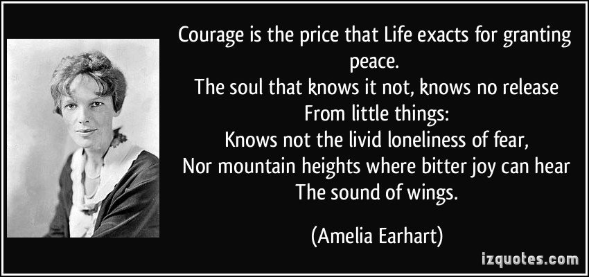 """life and the courage of amelia earhart Second place winner division i – 7-9th grades amelia earhart: follow your dreams by edlla – beata a tetteh aurora hills middle school, aurora, colorado """"courage is the price that life exacts for granting peace,"""" (ameliaearhartcom) and it's."""