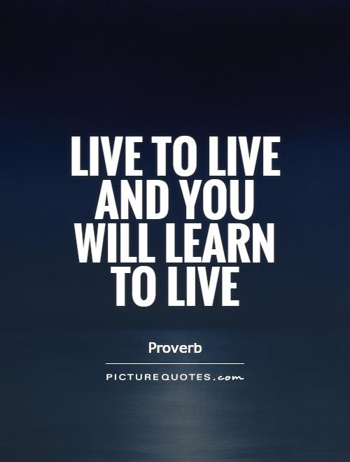 live to learn and learn to live You live through the experience and learn the mistakes.