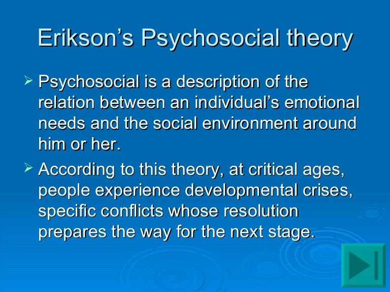 the relationship between a persons life and eriksons psychosocial stages Erikson's theory of psychosocial development was developed from a reinterpretation of the psychosexual phases established by erikson argues that the individual develops a series of specific competencies in each of the stages of life this means that, for.