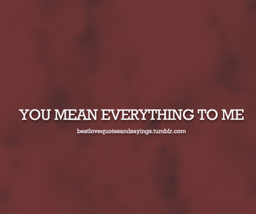 You Mean Everything To Me Quotes. QuotesGram
