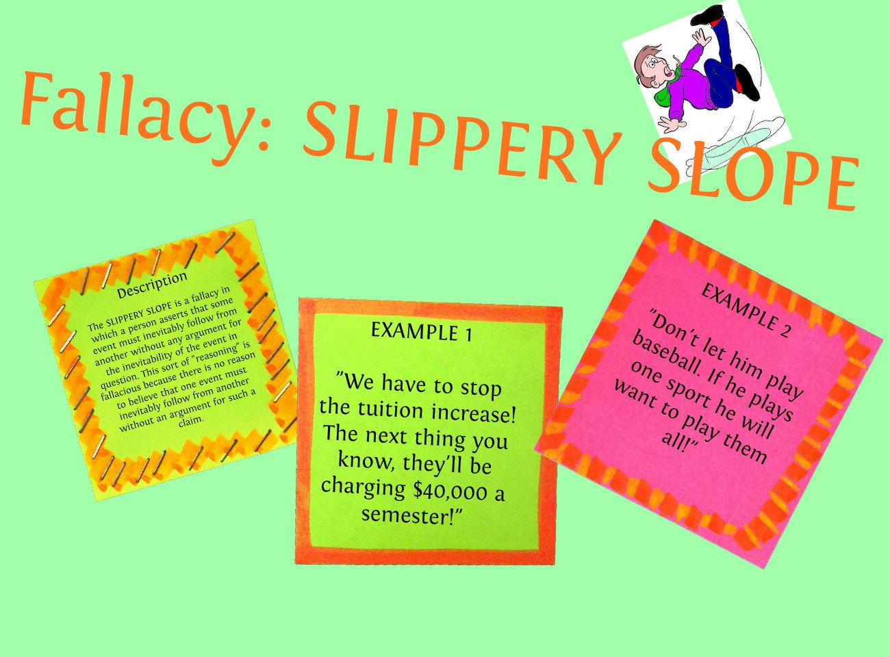slippery slope Slippery slope is a specific type of logical fallacy a logical fallacy is a flawed  argument there are many different types of logical fallacy slippery slope is one .