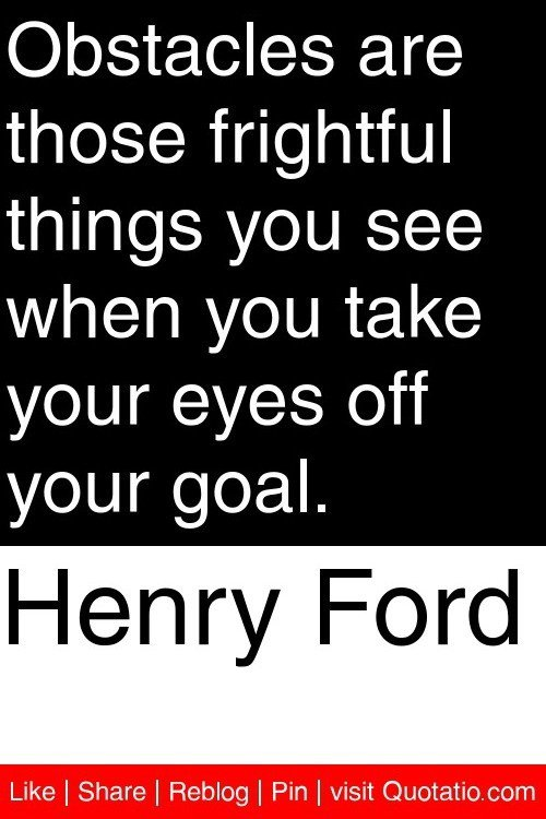 """Obstacles are those frightful things you see when you take your eyes off your goals."""