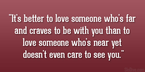 loving someone despite the distance What is a reason you might end a relationship with someone despite still loving them loving someone can often make things harder distance my ex and i are.