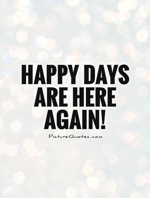 Happy Day Are Here Again Quotes
