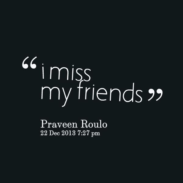 Quotes about missing my friends : I miss my friend quotes quotesgram