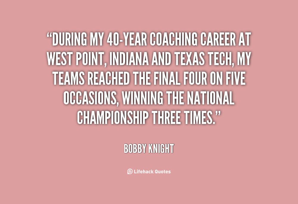 the life and career of bob knight 17032010 bobby knight's philosophy on life and basketball can pretty much be summarized by these 10 best bobby knight quotes bobby knight's quotes have made him more well known than his coaching success with 902 wins, bobby knight is the winningest coach in ncaa division i history unfortunately, his.