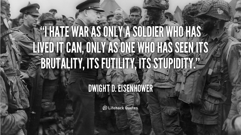 'i hate war as only a I hate war as only a soldier who has lived it can, only as one who has seen its brutality - dwight d eisenhower quotes at azquotescom.