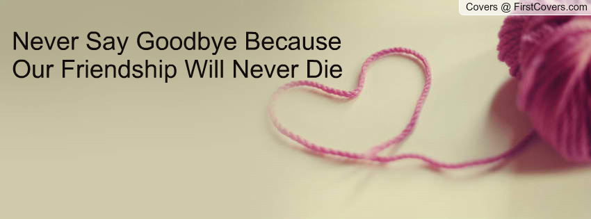 Friendship Quotes Never Say Goodbye : Never say goodbye quotes quotesgram