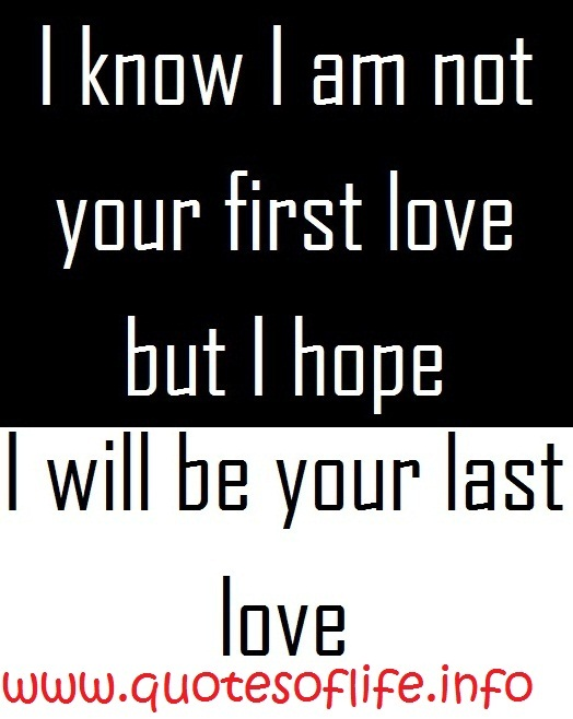 Quotes About Love Not Lasting : ... not-your-first-love-but-I-hope-I-will-be-your-last-love-love-picture