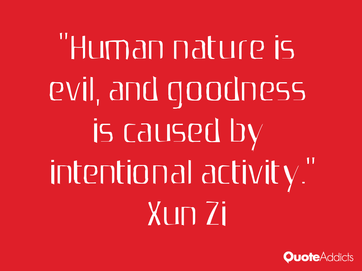 humans are naturally evil It is our human condition that creates a need for violence way beyond what our genes are responsible for humans wants to believe that people are naturally violent and need to learn empathy, but it may just be that we are born with empathy, and learn violence as an option of solving any number of issues.