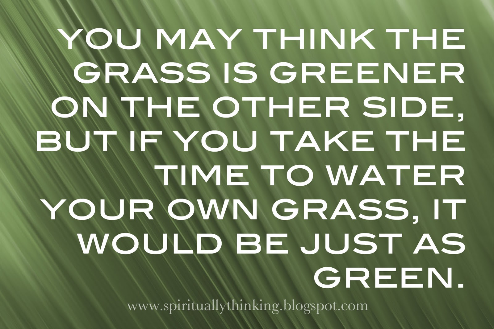 the grass isnt greener on the I learned that the grass isn't always greener on the other side and sometimes life sends you in a completely different place to teach you lessons or to enhance your.