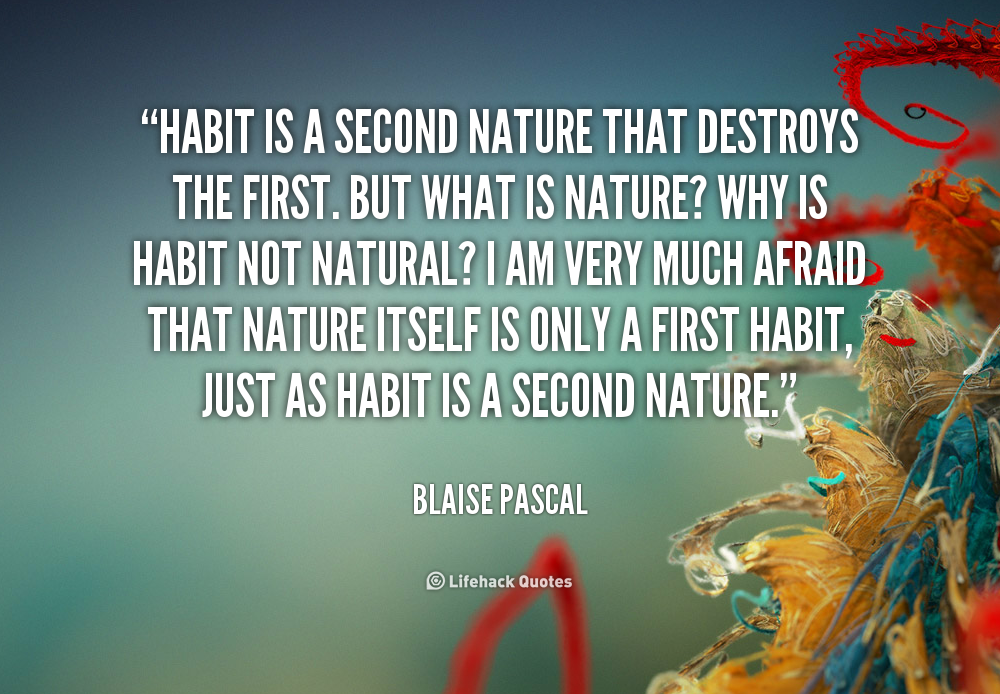 habit or second nature Habit is a second nature that destroys the first but what is nature why is habit  not natural i am very much afraid that nature itself is only a first habit, just as.