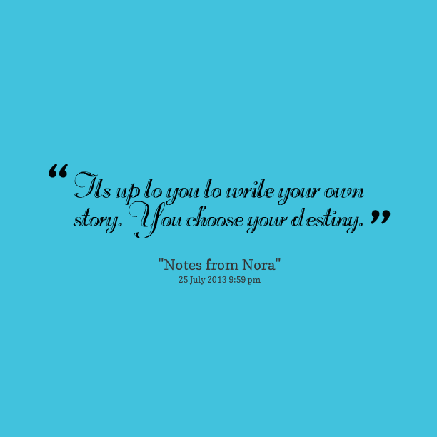 http://cdn.quotesgram.com/img/61/97/3634302-17265-its-up-to-you-to-write-your-own-story-you-choose-your-destiny.png