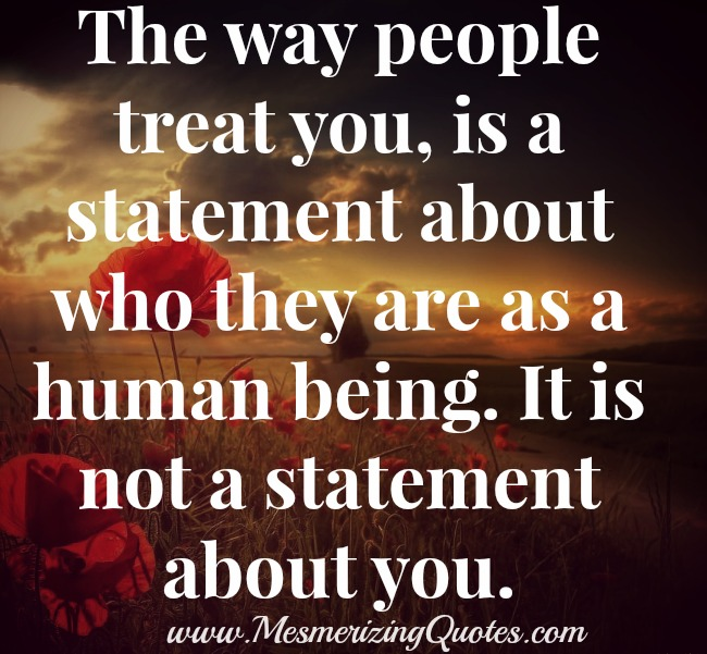 how to treat people If you want to know how others treat you, the best starting place is to look at how you treat others and if you don't like the way you're treated, there's only one.