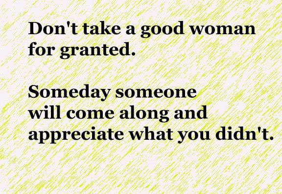 Women Quotes Men Take For Granted Quotesgram: Good Women Quotes. QuotesGram