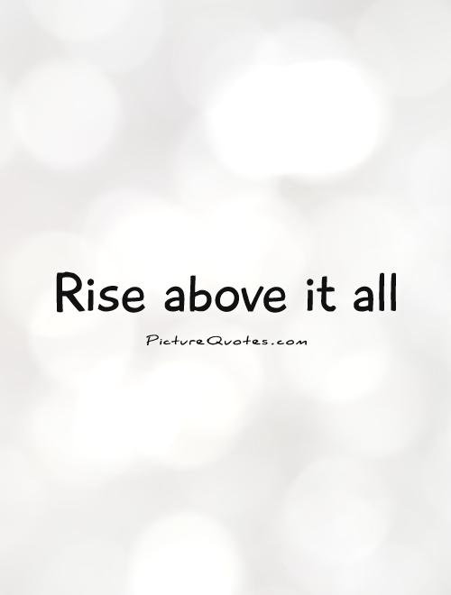 Dangers Of Negativity >> Rising Above It All Quotes. QuotesGram