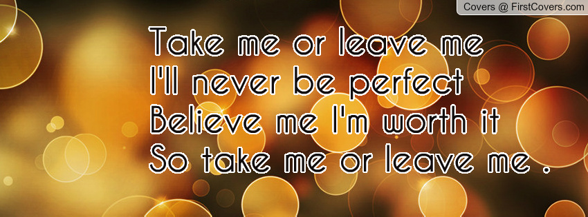 Take Me Or Leave Me Quotes. QuotesGram
