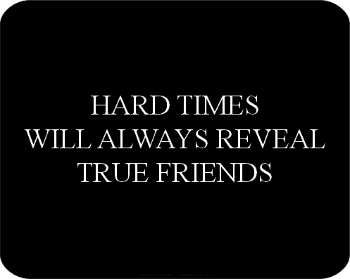 Friends during hard times true HARD TIMES