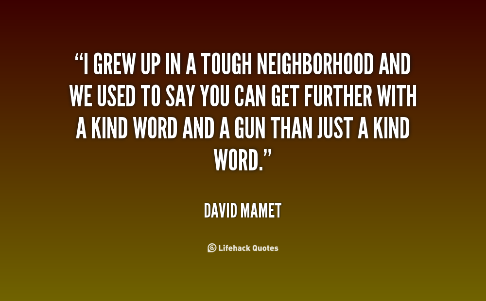 essay about the neighborhood you grew up in May you find great value in these neighborhood quotes and inspirational quotes about neighborhood from my large it was a pretty rough neighborhood where i grew up.