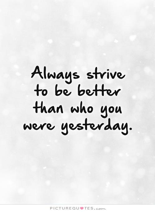 Always Strive To Improve Yourself To Become Better Today: Better Than Yesterday Quotes. QuotesGram