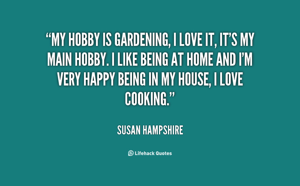 http://cdn.quotesgram.com/img/68/21/396680062-quote-Susan-Hampshire-my-hobby-is-gardening-i-love-it-18136.png