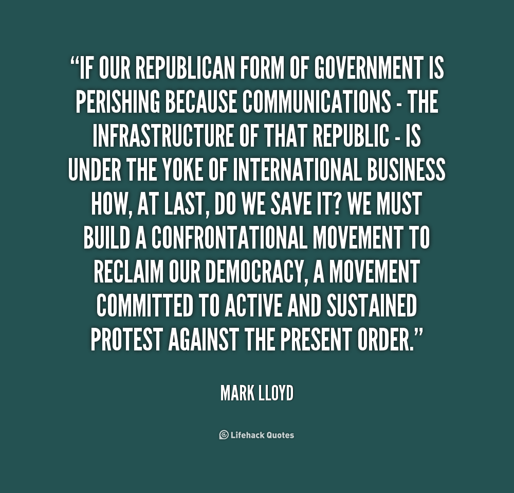 republican form of government for the Republic that form of government in which the administration of affairs is open to all the citizens a political unit or state, independent of its form of government.