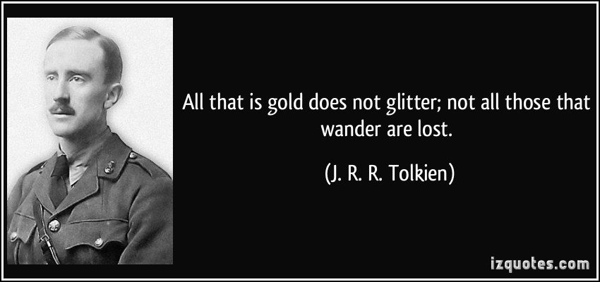 all that is gold does not The poem 'all that is gold does not glitter' is a very beautiful piece of work written by john r reuel explaining the old-age teachings and lessons each and every line of the poem is filled with deep value meanings which one should imbibe in his life.