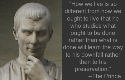 our machiavellian government Machiavelli started off working as a government bureaucrat in florence  i think  i said in my book at one point that it was one of the worst job.