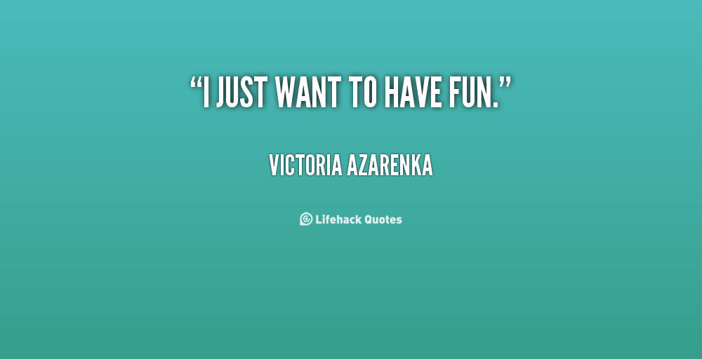 I just want to have fun quotes