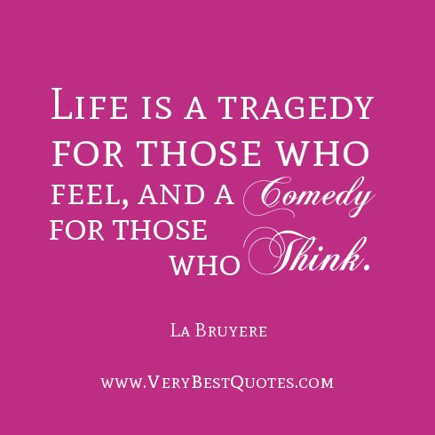 comedy tragedy real life Characteristics of tragedy & comedy -- a debatable list  a conglomeration of varying theory on the nature of tragedy and comedy  is past and what is real it.