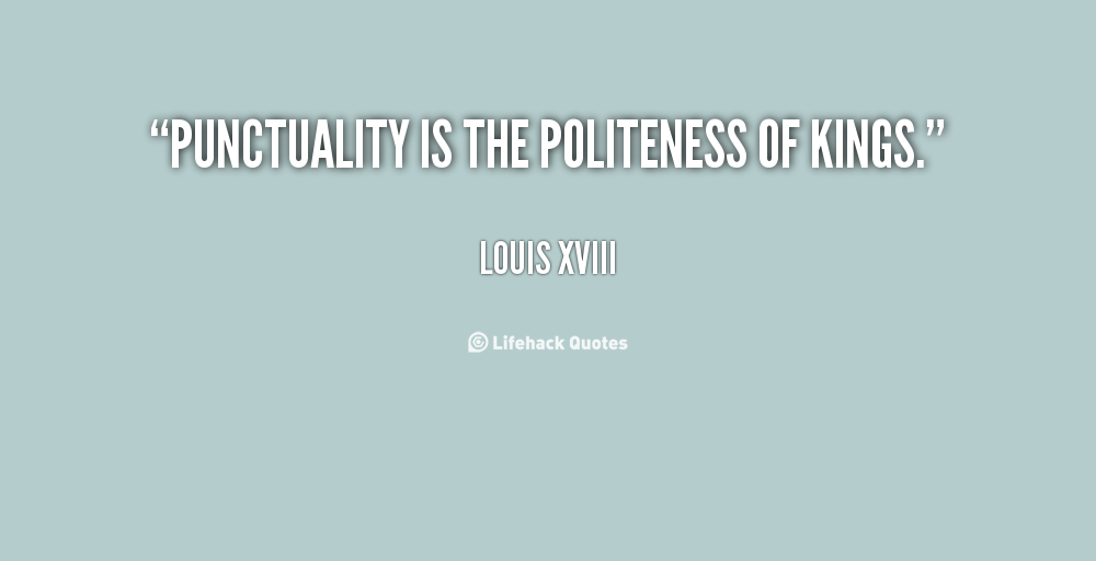 punctuality is the politeness of kings essay Discover louis xviii of france famous and rare quotes share louis xviii of france quotes about kings punctuality is the politeness of kings.