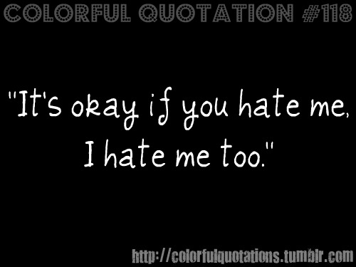 I Hate You Quotes And Sayings: Self Hate Quotes. QuotesGram