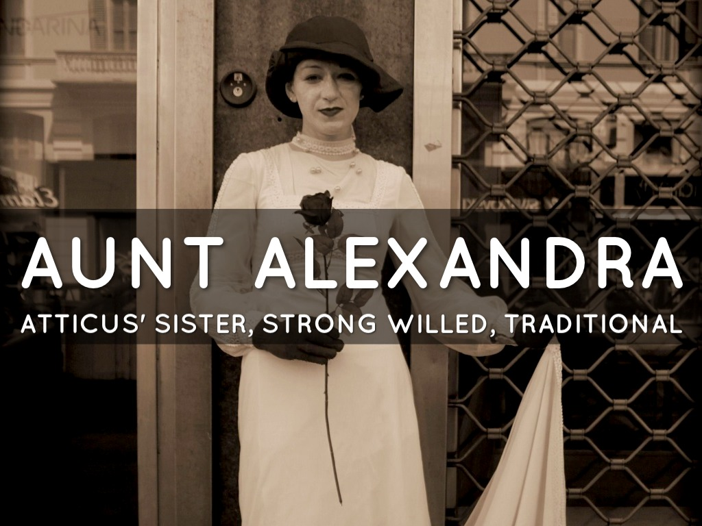 aunt alexandra Aunt alexandra plays a vital role in this story, as do all of lee's characters atticus  is an uncoventional person and parent he believes in understanding the.